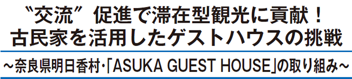 """""""交流""""促進で滞在型観光に貢献! 古民家を活用したゲストハウスの挑戦 ~奈良県明日香村・「ASUKA GUEST HOUSE」の取り組み~"""